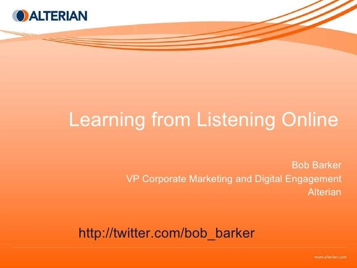 Learning from Listening Online Bob Barker VP Corporate Marketing and Digital Engagement Alterian http://twitter.com/bob_ba...