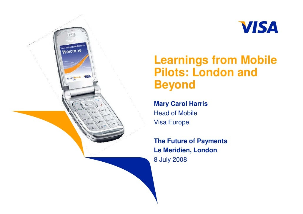 Learnings from Mobile Pilots: London and Beyond Mary Carol Harris Head of Mobile Visa Europe  The Future of Payments Le Me...