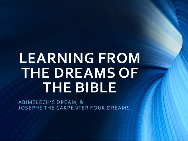 LEARNING FROM THE DREAMS OF THE BIBLE ABIMELECH'S DREAM, & JOSEPHS THE CARPENTER FOUR DREAMS.