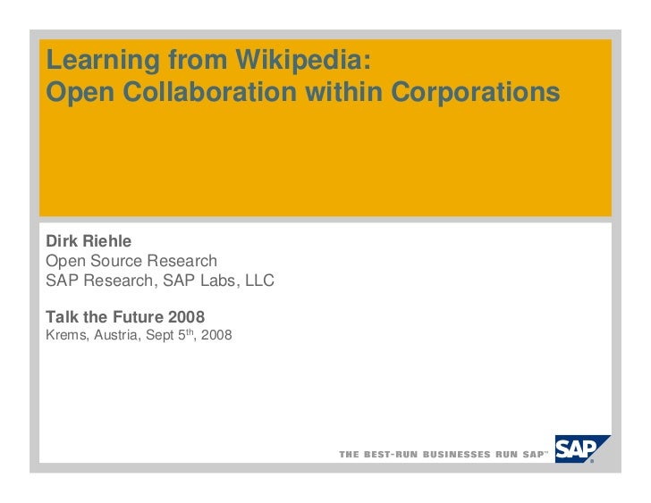 Learning from Wikipedia: Open Collaboration within Corporations     Dirk Riehle Open Source Research SAP Research, SAP Lab...