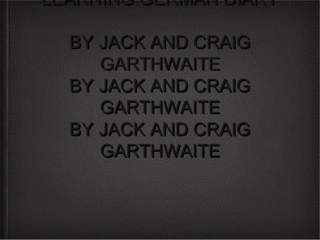 LEARNING GERMAN DIARY  BY JACK AND CRAIG     GARTHWAITE  BY JACK AND CRAIG     GARTHWAITE  BY JACK AND CRAIG     GARTHWAITE