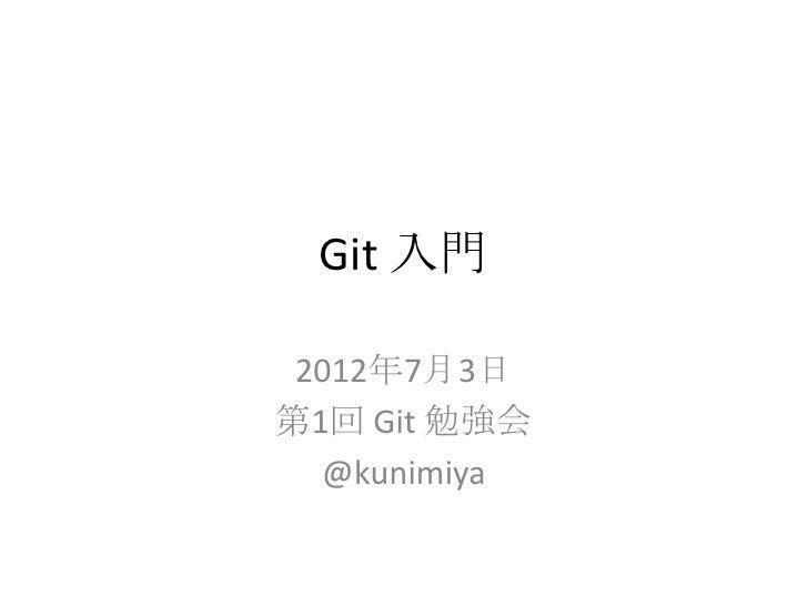 Git 入門 2012年7月3日第1回 Git 勉強会  @kunimiya