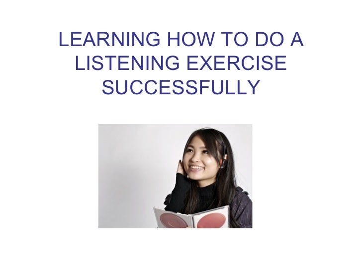 LEARNING HOW TO DO A LISTENING EXERCISE    SUCCESSFULLY