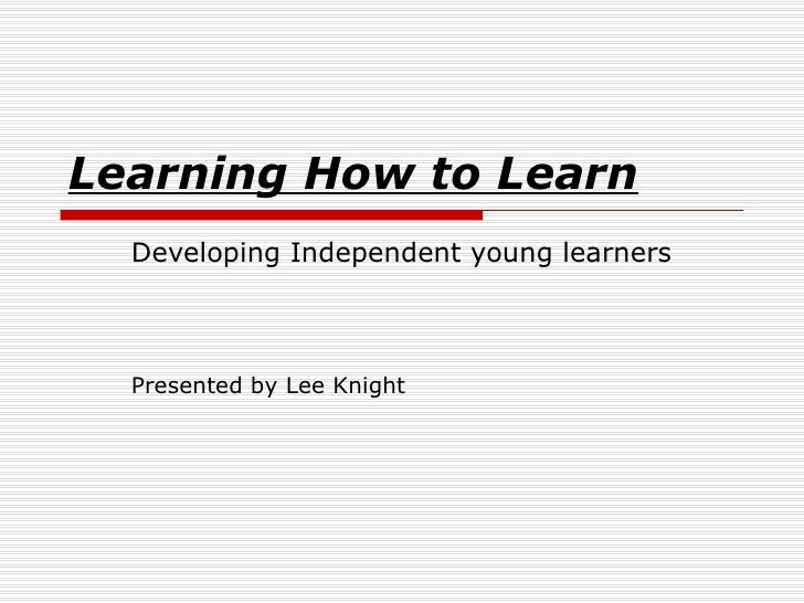 Learning How to Learn Developing Independent young learners Presented by Lee Knight