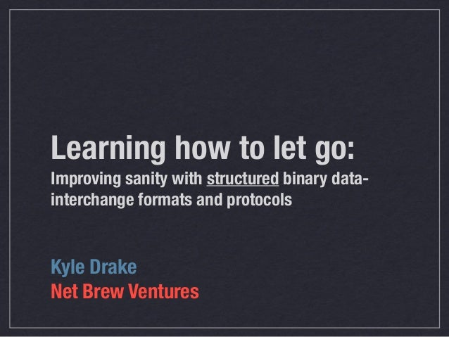 Learning how to let go:Improving sanity with structured binary data-interchange formats and protocolsKyle DrakeNet Brew Ve...