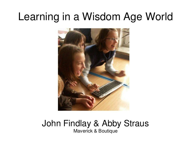 Learning in a Wisdom Age World<br />John Findlay & Abby Straus<br />Maverick & Boutique<br />