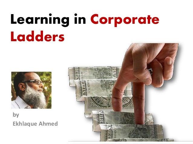 Learning in CorporateLaddersbyEkhlaque Ahmed