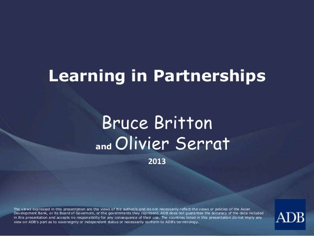 Learning in Partnerships  Bruce Britton and Olivier Serrat 2013  The views expressed in this presentation are the views of...