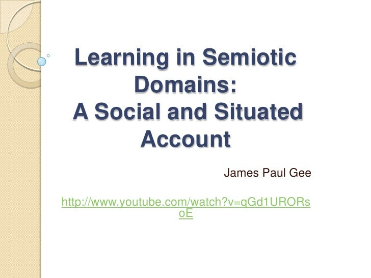 Learning in Semiotic Domains:A Social and Situated Account<br />James Paul Gee<br />http://www.youtube.com/watch?v=qGd1URO...