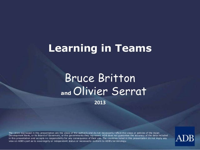 Learning in Teams  Bruce Britton and Olivier Serrat 2013  The views expressed in this presentation are the views of the au...