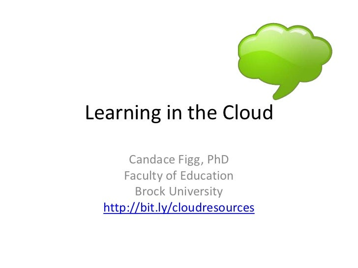 Learning in the Cloud<br />Candace Figg, PhD<br />Faculty of Education<br />Brock University<br />