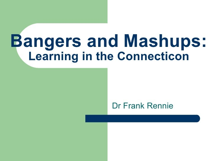 Bangers and Mashups: Learning in the Connecticon Dr Frank Rennie