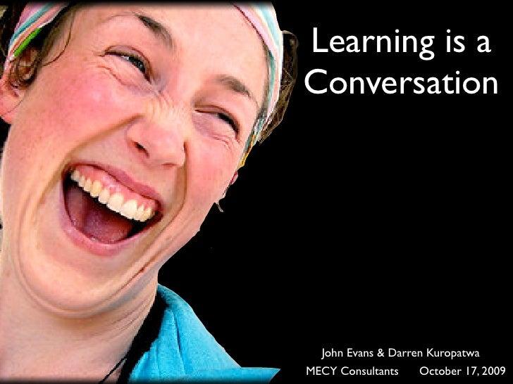 Learning is a Conversation       John Evans & Darren Kuropatwa MECY Consultants   October 17, 2009
