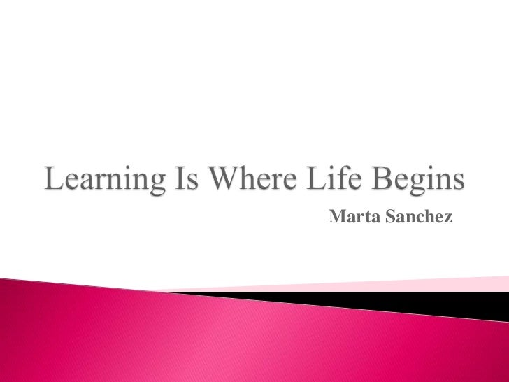 Learning is where life begins.ppt marta sanchez discussion 2 week 1