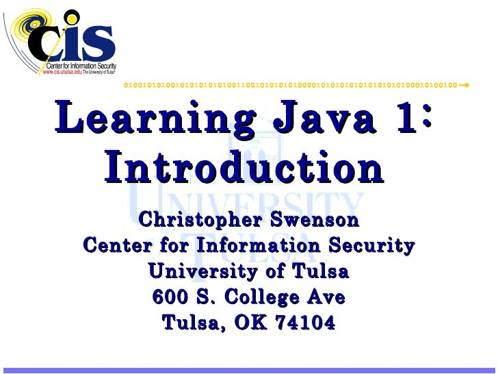 Learning Java 1: Introduction Christopher Swenson Center for Information Security University of Tulsa 600 S. College Ave T...