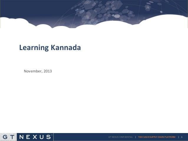 Learning Kannada November, 2013  GT NEXUS CONFIDENTIAL   THE CLOUD SUPPLY CHAIN PLATFORM    1