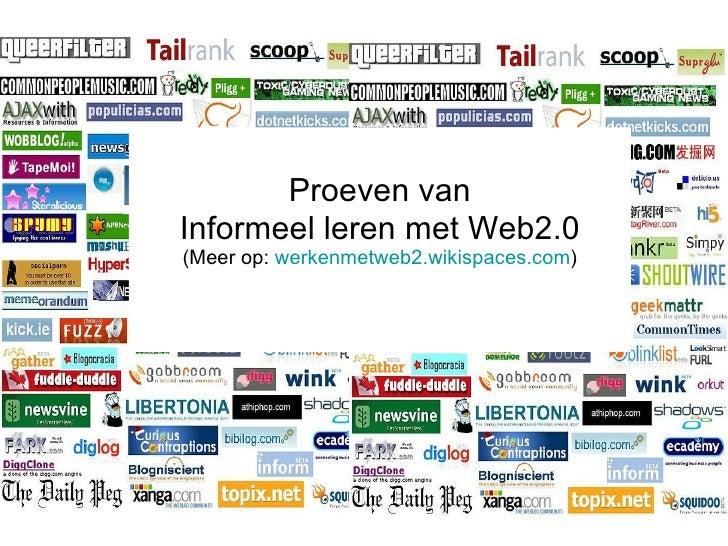 <ul><li>Proeven van </li></ul><ul><li>Informeel leren met Web2.0 </li></ul><ul><li>(Meer op:  werkenmetweb2.wikispaces.com...