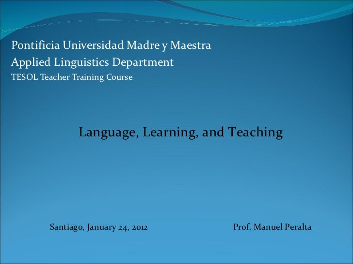 Pontificia Universidad Madre y Maestra Applied Linguistics Department TESOL Teacher Training Course Language, Learning, an...