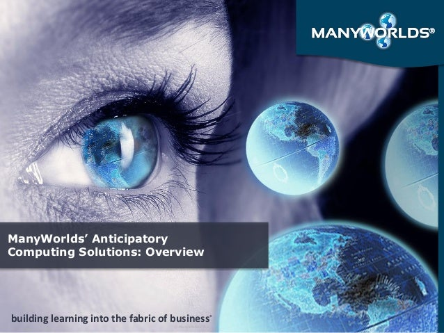 Slide 1  building learning into the fabric of business®  © ManyWorlds, Inc  October 19, 2014  ManyWorlds' Anticipatory Com...