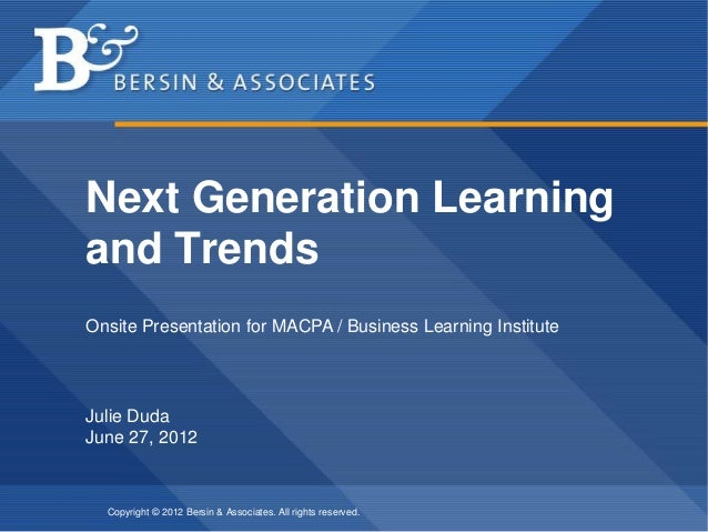 Copyright © 2012 Bersin & Associates. All rights reserved. Next Generation Learning and Trends Julie Duda June 27, 2012 On...