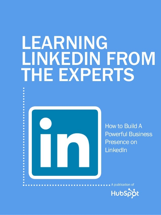 1  Learning LinkedIn From the experts  Learning LinkedIn From the Experts How to Build A Powerful Business Presence on Lin...
