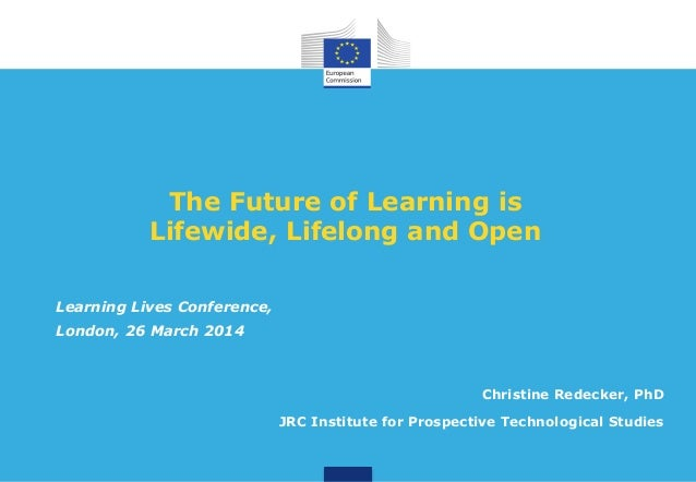 The Future of Learning is Lifewide, Lifelong and Open Christine Redecker, PhD JRC Institute for Prospective Technological ...