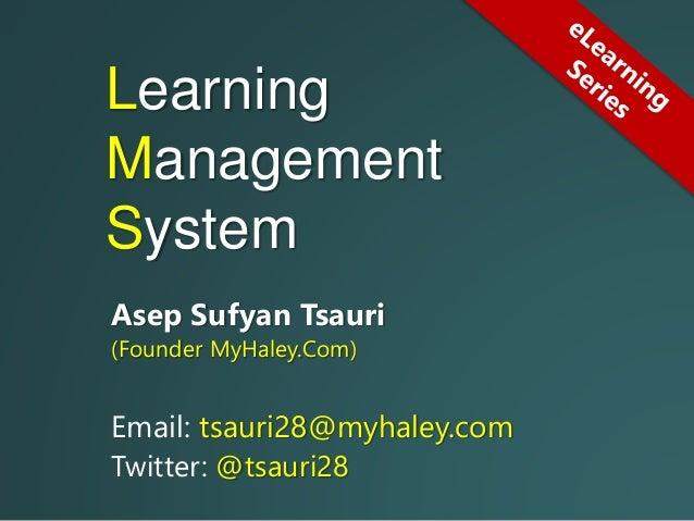 Learning Management System Asep Sufyan Tsauri (Founder MyHaley.Com) Email: tsauri28@myhaley.com Twitter: @tsauri28