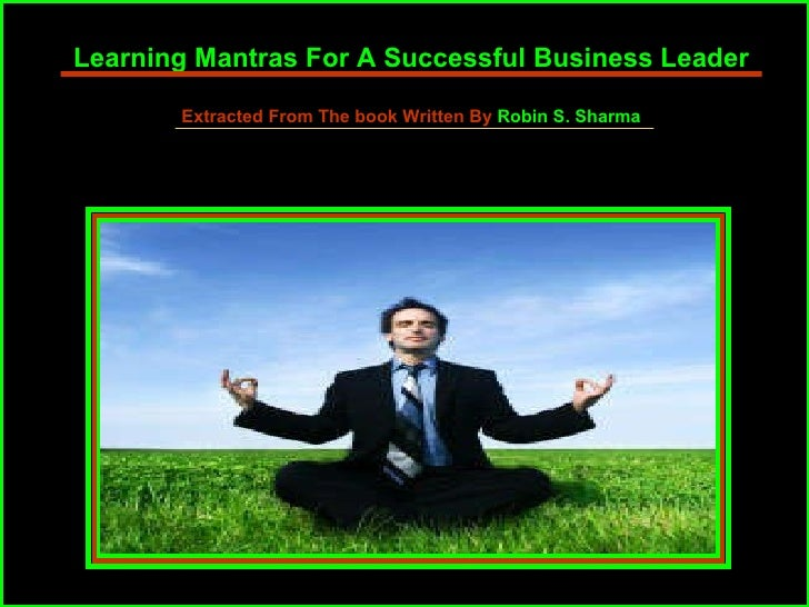 Learning Mantras For A Successful Business Leader Extracted From The book Written By  Robin S. Sharma