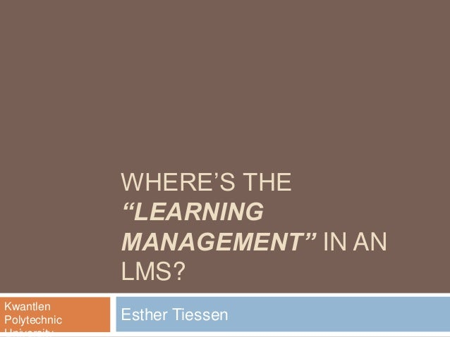 "WHERE'S THE ""LEARNING MANAGEMENT"" IN AN LMS? Esther Tiessen Kwantlen Polytechnic"