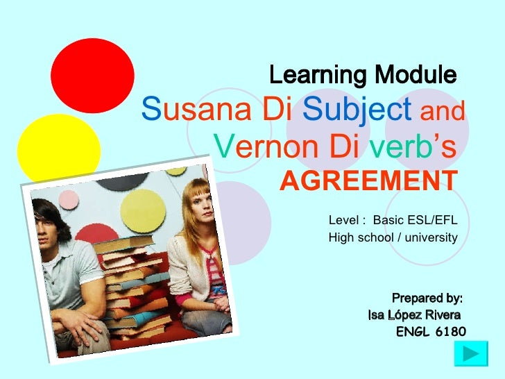 Learning Module   S usana Di  Subject  and V ernon Di  verb 's  AGREEMENT   Prepared by:  Isa López Rivera   ENGL 6180 Lev...
