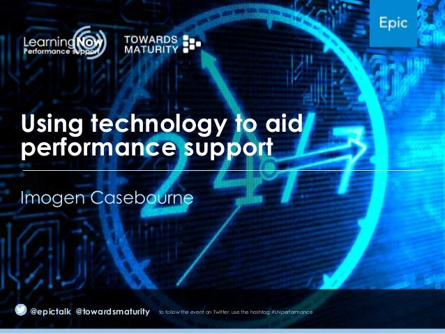 Using technology to aid performance support Imogen Casebourne  @epictalk @towardsmaturity  to follow the event on Twitter,...