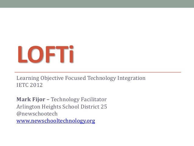 LOFTiLearning Objective Focused Technology IntegrationIETC 2012Mark Fijor – Technology FacilitatorArlington Heights School...