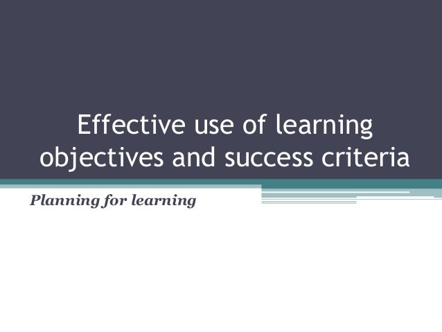Effective use of learning objectives and success criteria Planning for learning