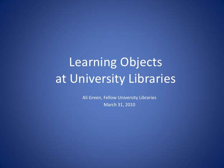 Learning Objects at University Libraries<br />Ali Green, Fellow University Libraries<br />March 31, 2010<br />