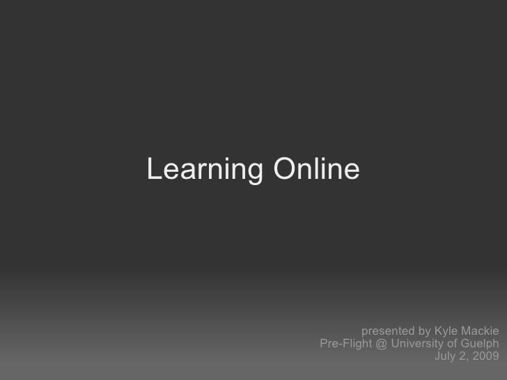 Learning Online                         presented by Kyle Mackie             Pre-Flight @ University of Guelph            ...