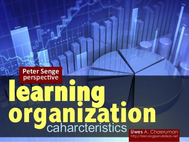 learning organizationcaharcteristics Peter  Senge   perspec,ve   Uwes A. Chaeruman http://teknologipendidikan.net