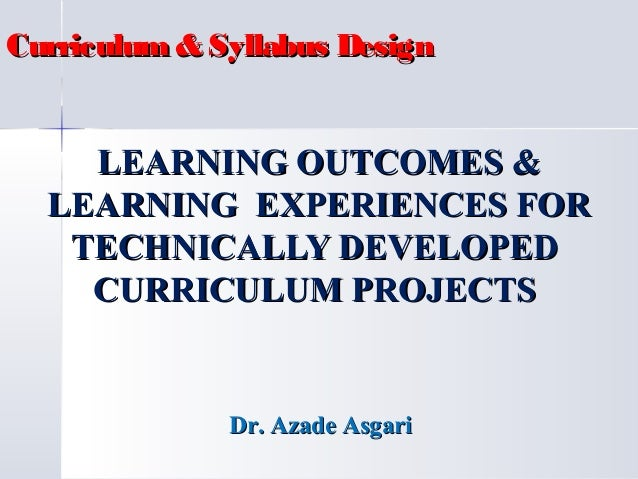 Curriculum & Syllabus Design  LEARNING OUTCOMES & LEARNING EXPERIENCES FOR TECHNICALLY DEVELOPED CURRICULUM PROJECTS  Dr. ...