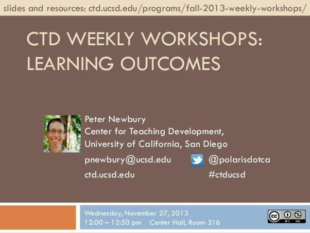 slides and resources: ctd.ucsd.edu/programs/fall-2013-weekly-workshops/  CTD WEEKLY WORKSHOPS: LEARNING OUTCOMES Peter New...