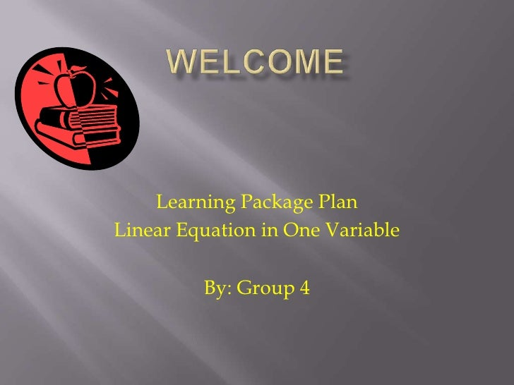 Welcome <br />Learning Package Plan<br />Linear Equation in One Variable<br />By: Group 4<br />