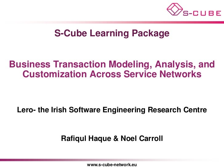 S-Cube Learning PackageBusiness Transaction Modeling, Analysis, and  Customization Across Service Networks Lero- the Irish...