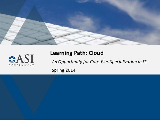 Learning Path: Cloud An Opportunity for Core-Plus Specialization in IT Spring 2014