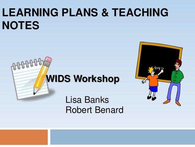 LEARNING PLANS & TEACHING NOTES WIDS Workshop Lisa Banks Robert Benard
