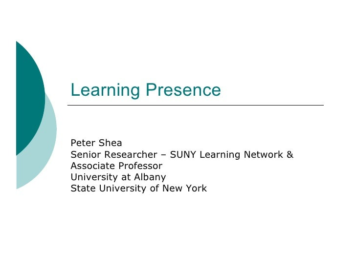 Learning Presence  Peter Shea Senior Researcher – SUNY Learning Network & Associate Professor University at Albany State U...