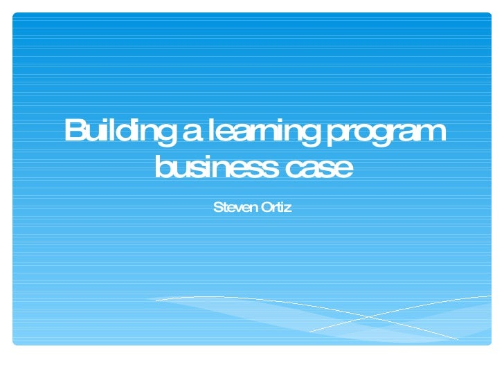 Building a learning program business case Steven Ortiz