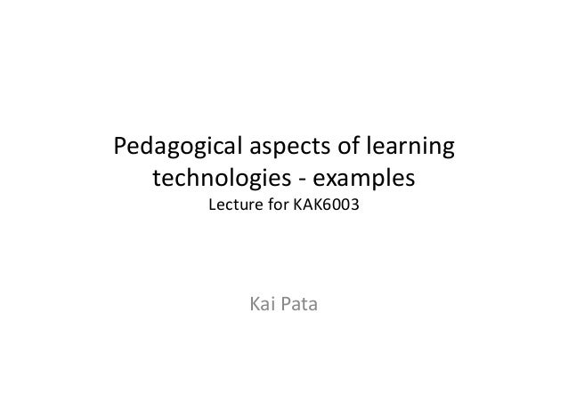 Pedagogical aspects of learning    technologies -‐ examples             Lecture for KAK6003          ...