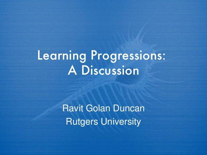 Learning Progressions:  A Discussion Ravit Golan Duncan Rutgers University