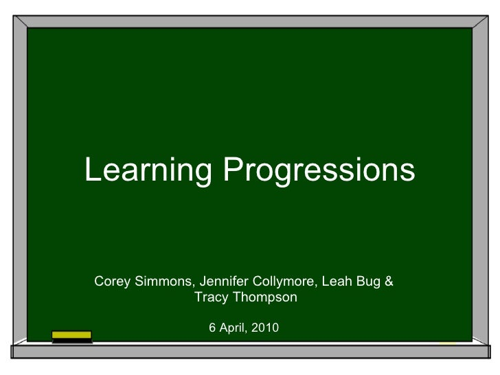 Learning Progressions Corey Simmons, Jennifer Collymore, Leah Bug &  Tracy Thompson 6 April, 2010