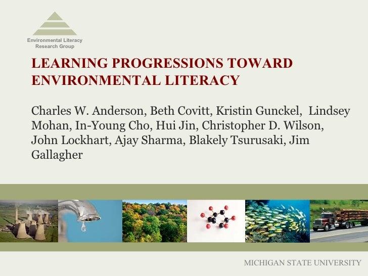 LEARNING PROGRESSIONS TOWARD  ENVIRONMENTAL LITERACY Charles W. Anderson, Beth Covitt, Kristin Gunckel,  Lindsey Mohan, In...