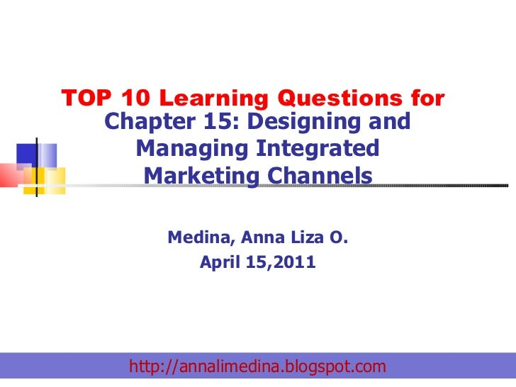 TOP 10 Learning Questions for Chapter 15: Designing and Managing Integrated Marketing Channels Medina, Anna Liza O. April ...
