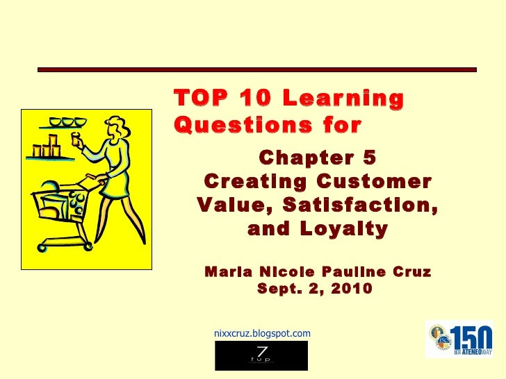 TOP 10 Learning Questions for Chapter 5 Creating Customer Value, Satisfaction, and Loyalty Maria Nicole Pauline Cruz Sept....